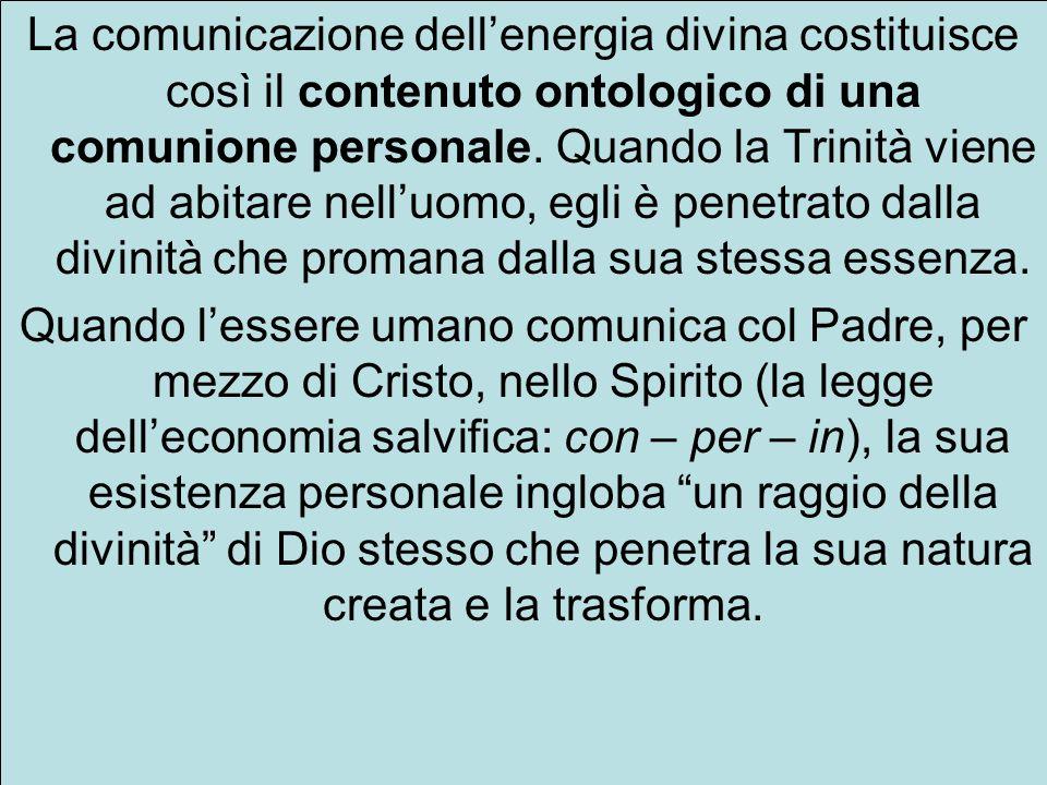 La comunicazione dell'energia divina costituisce così il contenuto ontologico di una comunione personale. Quando la Trinità viene ad abitare nell'uomo, egli è penetrato dalla divinità che promana dalla sua stessa essenza.