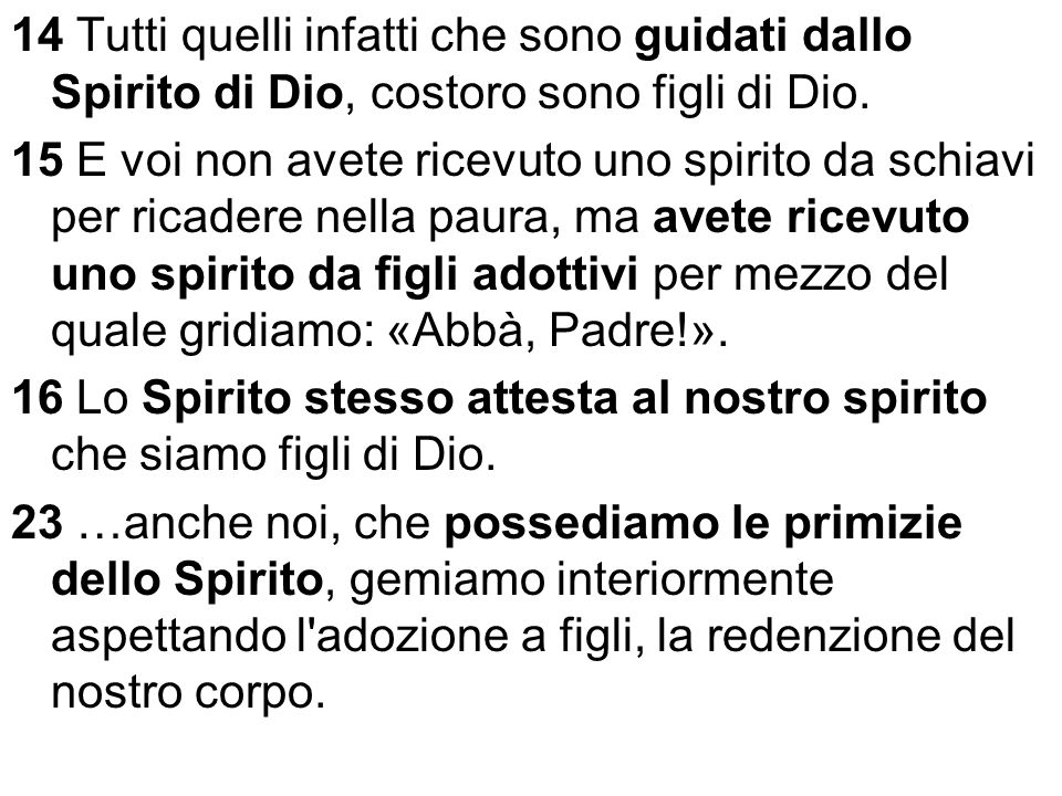 14 Tutti quelli infatti che sono guidati dallo Spirito di Dio, costoro sono figli di Dio.