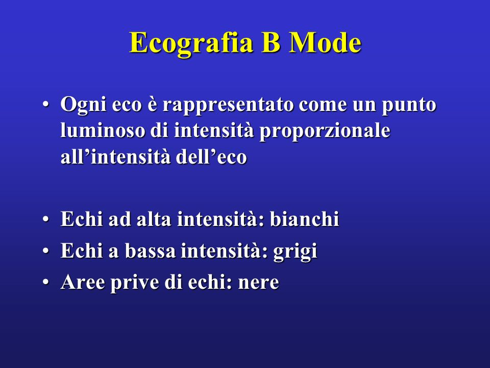Ecografia B Mode Ogni eco è rappresentato come un punto luminoso di intensità proporzionale all'intensità dell'eco.