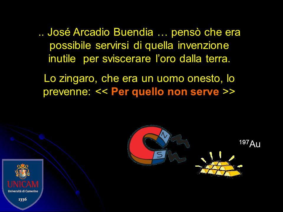 .. José Arcadio Buendia … pensò che era possibile servirsi di quella invenzione inutile per sviscerare l'oro dalla terra.