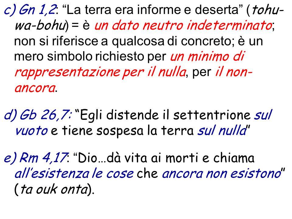 c) Gn 1,2: La terra era informe e deserta (tohu-wa-bohu) = è un dato neutro indeterminato; non si riferisce a qualcosa di concreto; è un mero simbolo richiesto per un minimo di rappresentazione per il nulla, per il non-ancora.
