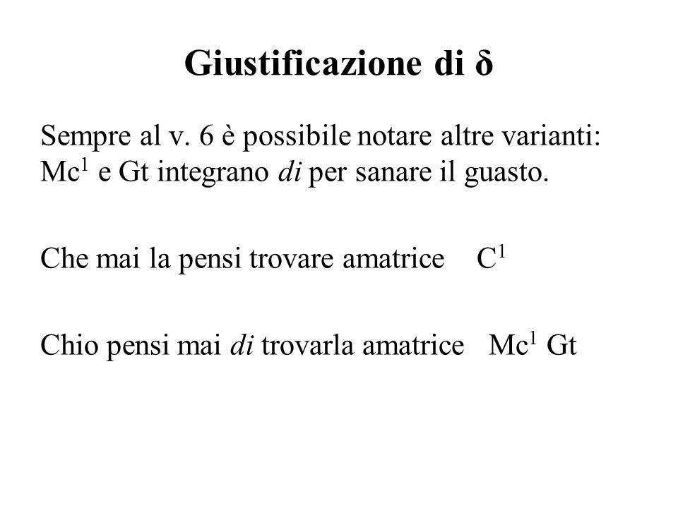 Giustificazione di δ Sempre al v. 6 è possibile notare altre varianti: Mc1 e Gt integrano di per sanare il guasto.