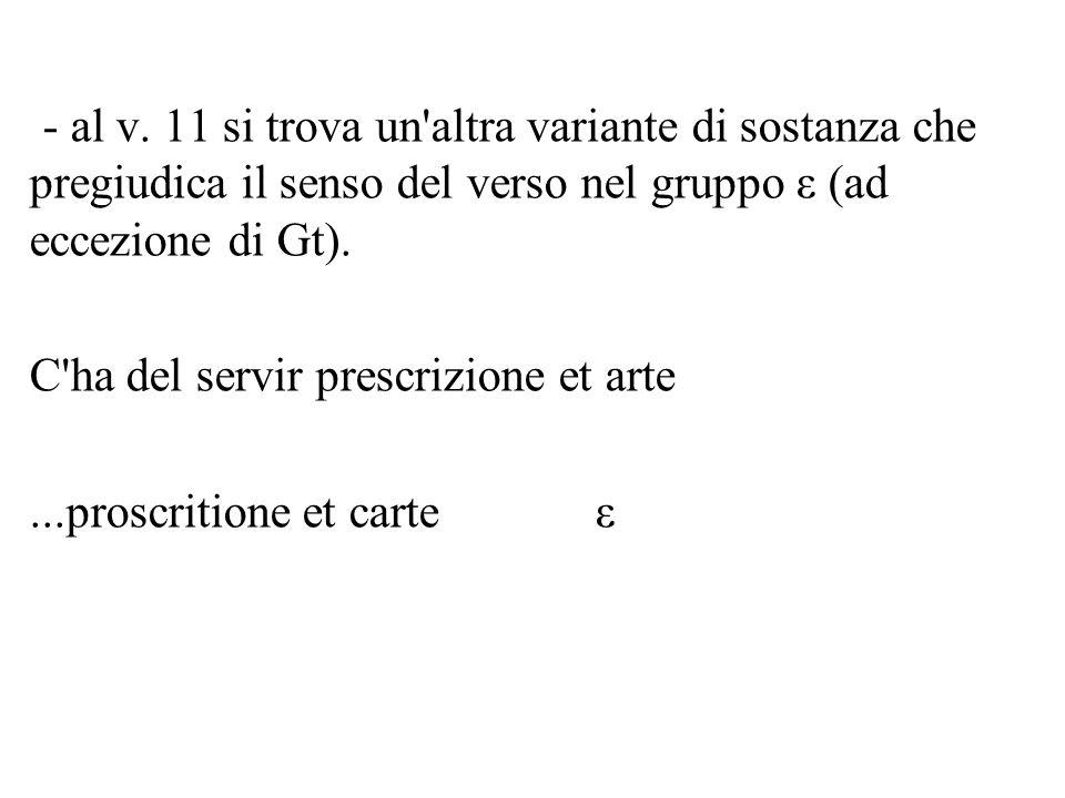 - al v. 11 si trova un altra variante di sostanza che pregiudica il senso del verso nel gruppo ε (ad eccezione di Gt).