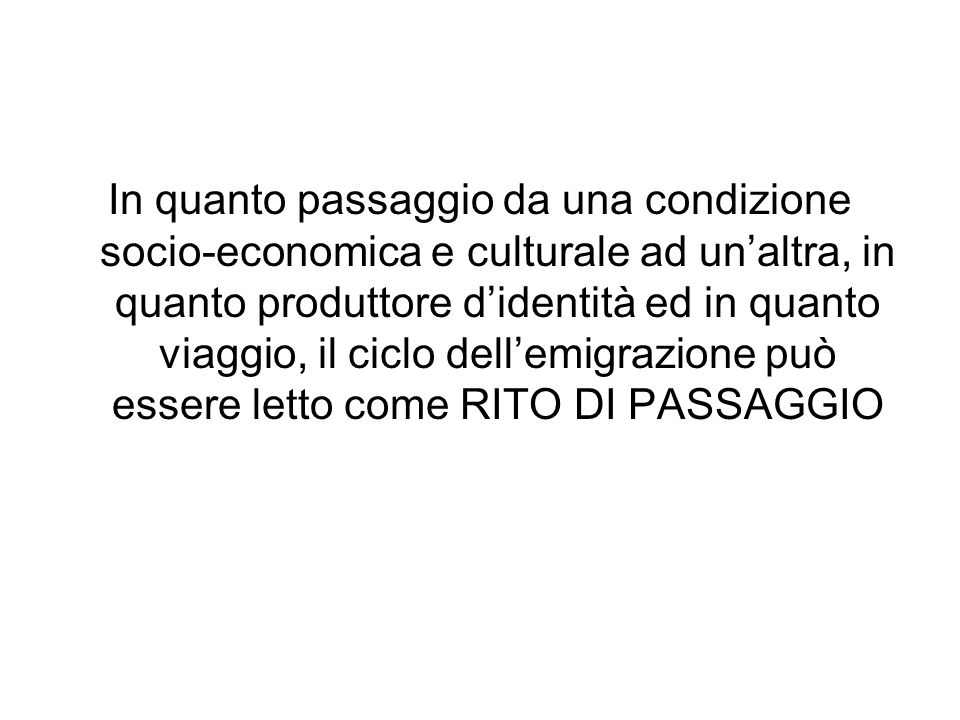 In quanto passaggio da una condizione socio-economica e culturale ad un'altra, in quanto produttore d'identità ed in quanto viaggio, il ciclo dell'emigrazione può essere letto come RITO DI PASSAGGIO