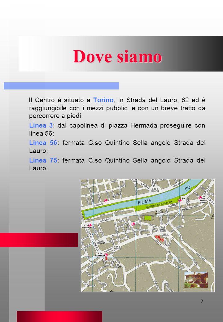 Dove siamo Il Centro è situato a Torino, in Strada del Lauro, 62 ed è raggiungibile con i mezzi pubblici e con un breve tratto da percorrere a piedi.