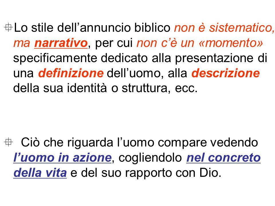 Lo stile dell'annuncio biblico non è sistematico, ma narrativo, per cui non c'è un «momento» specificamente dedicato alla presentazione di una definizione dell'uomo, alla descrizione della sua identità o struttura, ecc.