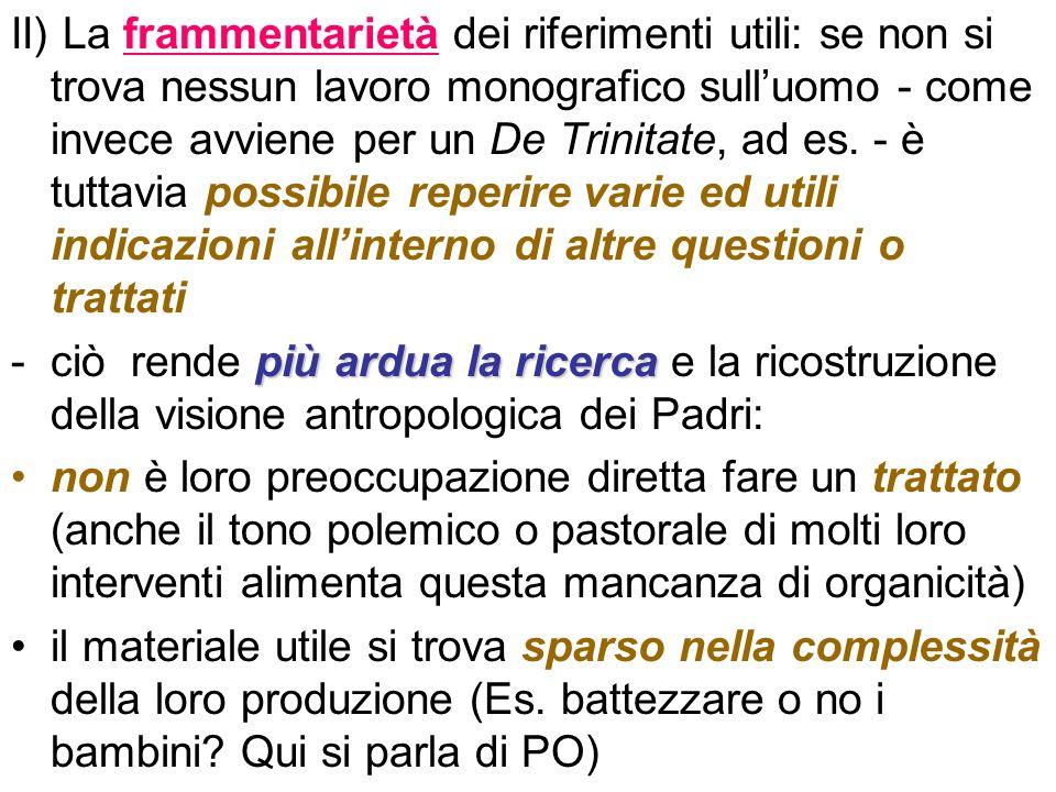 II) La frammentarietà dei riferimenti utili: se non si trova nessun lavoro monografico sull'uomo - come invece avviene per un De Trinitate, ad es. - è tuttavia possibile reperire varie ed utili indicazioni all'interno di altre questioni o trattati