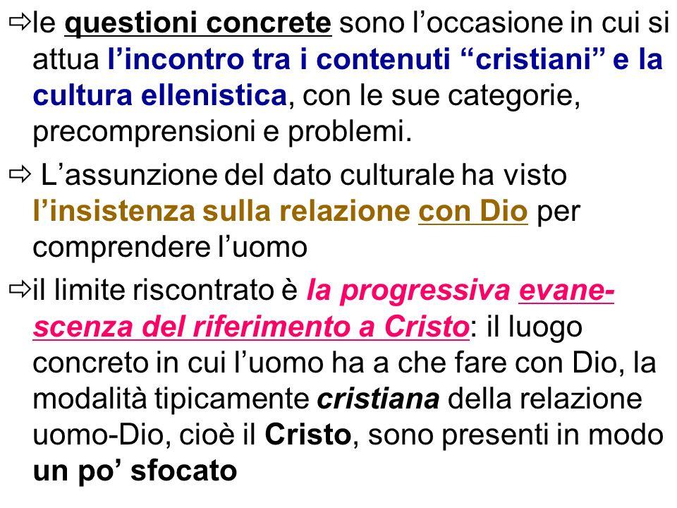 le questioni concrete sono l'occasione in cui si attua l'incontro tra i contenuti cristiani e la cultura ellenistica, con le sue categorie, precomprensioni e problemi.