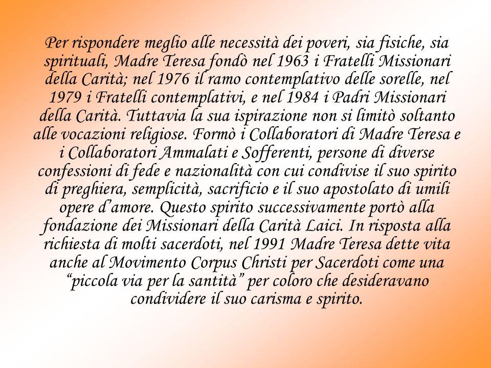 Per rispondere meglio alle necessità dei poveri, sia fisiche, sia spirituali, Madre Teresa fondò nel 1963 i Fratelli Missionari della Carità; nel 1976 il ramo contemplativo delle sorelle, nel 1979 i Fratelli contemplativi, e nel 1984 i Padri Missionari della Carità.