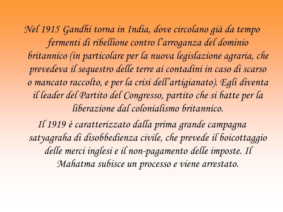 Nel 1915 Gandhi torna in India, dove circolano già da tempo fermenti di ribellione contro l'arroganza del dominio britannico (in particolare per la nuova legislazione agraria, che prevedeva il sequestro delle terre ai contadini in caso di scarso o mancato raccolto, e per la crisi dell'artigianato). Egli diventa il leader del Partito del Congresso, partito che si batte per la liberazione dal colonialismo britannico.