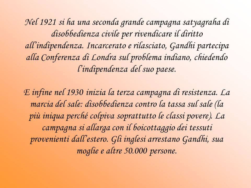 Nel 1921 si ha una seconda grande campagna satyagraha di disobbedienza civile per rivendicare il diritto all'indipendenza. Incarcerato e rilasciato, Gandhi partecipa alla Conferenza di Londra sul problema indiano, chiedendo l'indipendenza del suo paese.