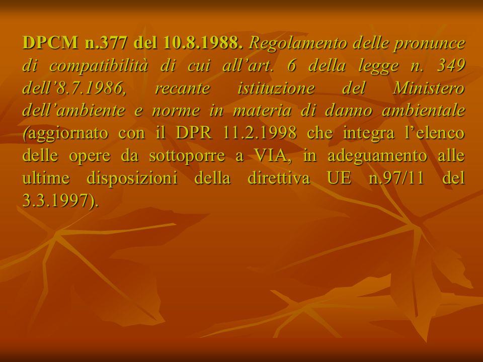 DPCM n.377 del 10.8.1988. Regolamento delle pronunce di compatibilità di cui all'art. 6 della legge n. 349 dell'8.7.1986, recante istituzione del Ministero dell'ambiente e norme in materia di danno ambientale (aggiornato con il DPR 11.2.1998 che integra l'elenco delle opere da sottoporre a VIA, in adeguamento alle ultime disposizioni della direttiva UE n.97/11 del 3.3.1997).