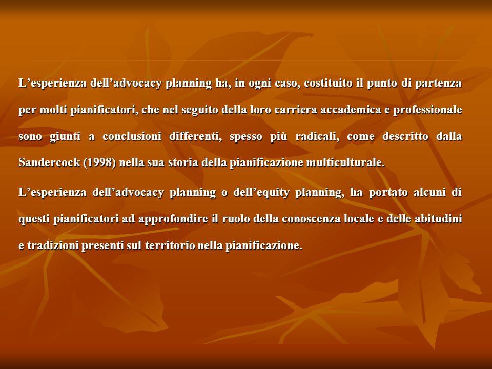 L'esperienza dell'advocacy planning ha, in ogni caso, costituito il punto di partenza per molti pianificatori, che nel seguito della loro carriera accademica e professionale sono giunti a conclusioni differenti, spesso più radicali, come descritto dalla Sandercock (1998) nella sua storia della pianificazione multiculturale.