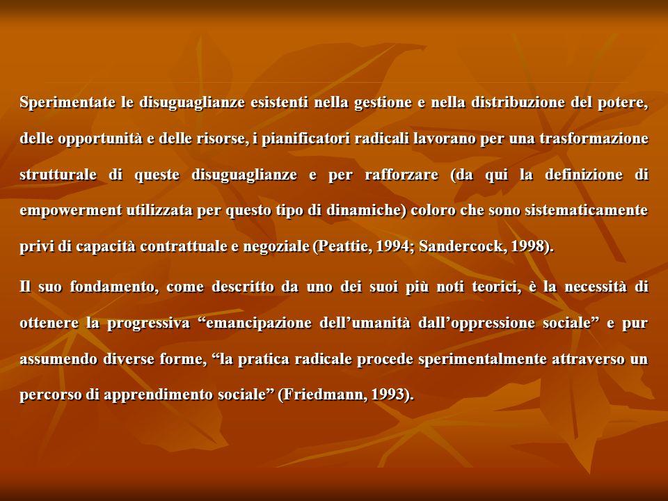 Sperimentate le disuguaglianze esistenti nella gestione e nella distribuzione del potere, delle opportunità e delle risorse, i pianificatori radicali lavorano per una trasformazione strutturale di queste disuguaglianze e per rafforzare (da qui la definizione di empowerment utilizzata per questo tipo di dinamiche) coloro che sono sistematicamente privi di capacità contrattuale e negoziale (Peattie, 1994; Sandercock, 1998).