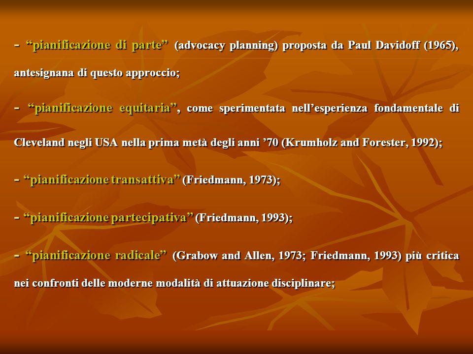 - pianificazione di parte (advocacy planning) proposta da Paul Davidoff (1965), antesignana di questo approccio;