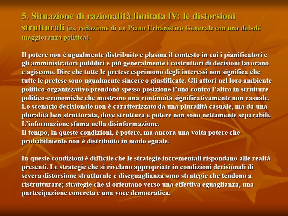 5. Situazione di razionalità limitata IV: le distorsioni strutturali (es. redazione di un Piano Urbanistico Generale con una debole maggioranza politica)