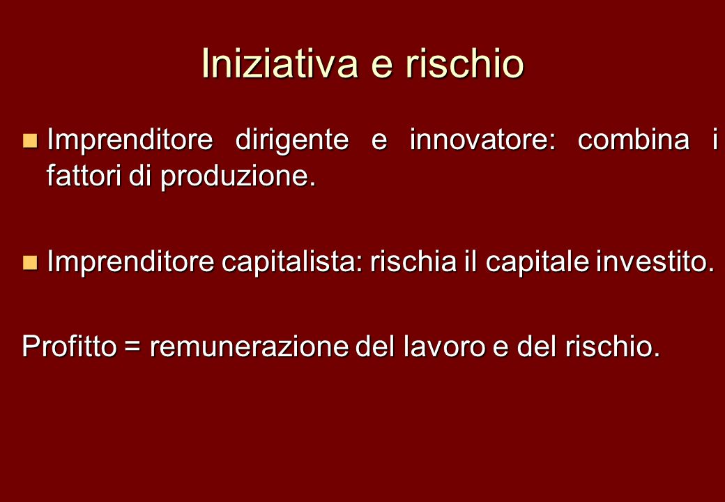 Iniziativa e rischio Imprenditore dirigente e innovatore: combina i fattori di produzione. Imprenditore capitalista: rischia il capitale investito.