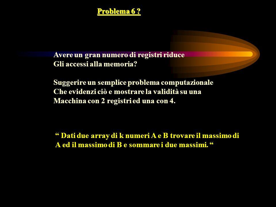 Problema 6 Avere un gran numero di registri riduce. Gli accessi alla memoria Suggerire un semplice problema computazionale.