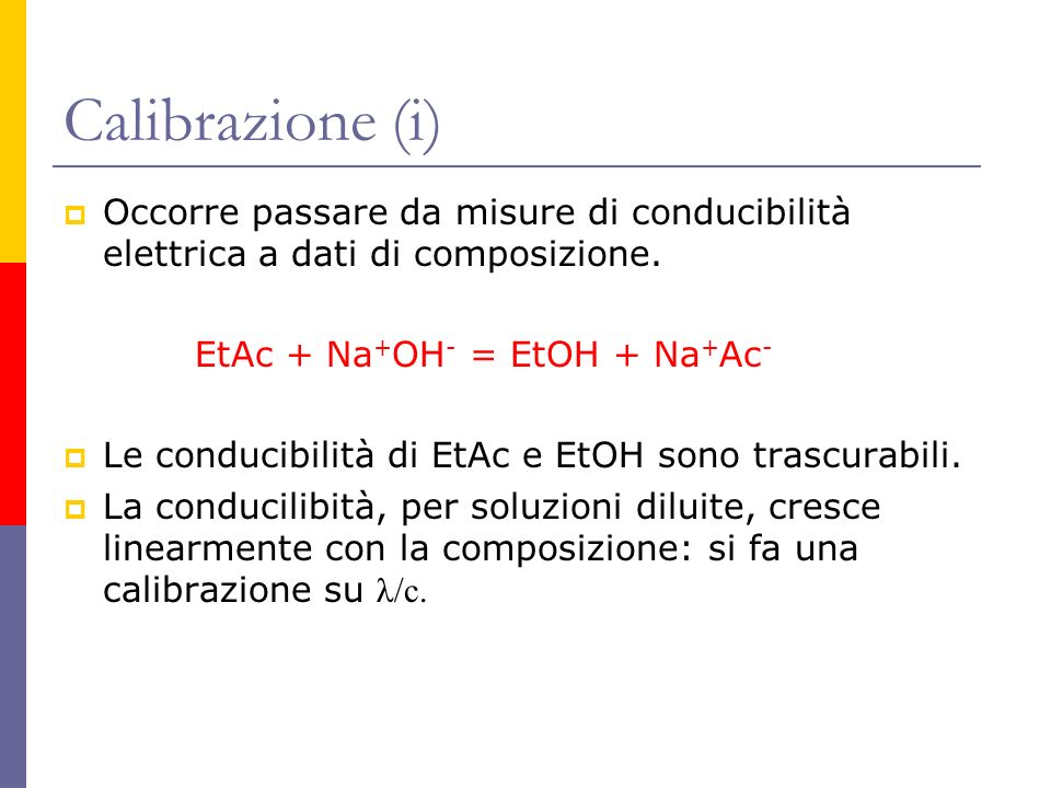 Calibrazione (i) Occorre passare da misure di conducibilità elettrica a dati di composizione. EtAc + Na+OH- = EtOH + Na+Ac-