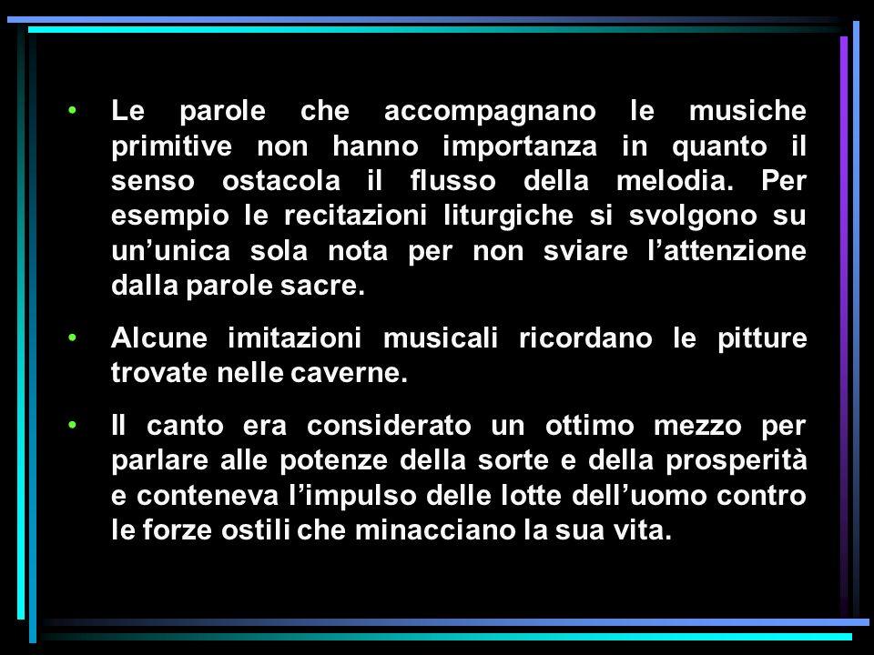 Le parole che accompagnano le musiche primitive non hanno importanza in quanto il senso ostacola il flusso della melodia. Per esempio le recitazioni liturgiche si svolgono su un'unica sola nota per non sviare l'attenzione dalla parole sacre.