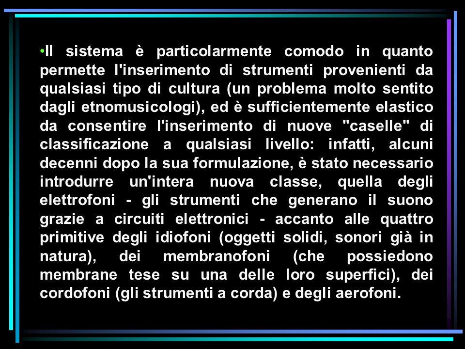 Il sistema è particolarmente comodo in quanto permette l inserimento di strumenti provenienti da qualsiasi tipo di cultura (un problema molto sentito dagli etnomusicologi), ed è sufficientemente elastico da consentire l inserimento di nuove caselle di classificazione a qualsiasi livello: infatti, alcuni decenni dopo la sua formulazione, è stato necessario introdurre un intera nuova classe, quella degli elettrofoni - gli strumenti che generano il suono grazie a circuiti elettronici - accanto alle quattro primitive degli idiofoni (oggetti solidi, sonori già in natura), dei membranofoni (che possiedono membrane tese su una delle loro superfici), dei cordofoni (gli strumenti a corda) e degli aerofoni.