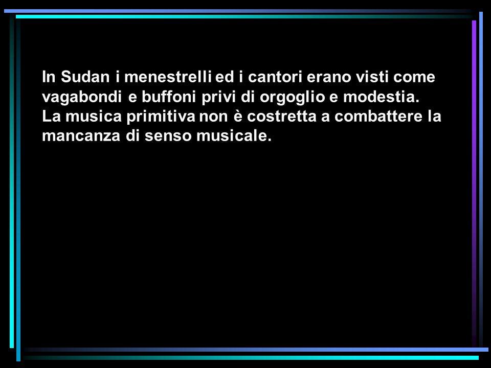 In Sudan i menestrelli ed i cantori erano visti come vagabondi e buffoni privi di orgoglio e modestia.