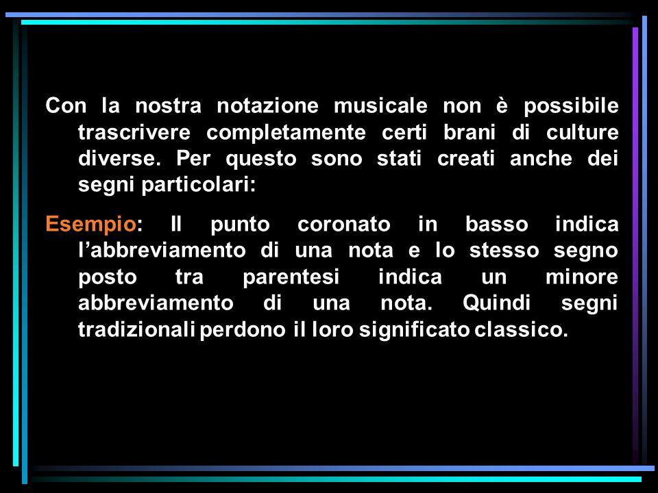 Con la nostra notazione musicale non è possibile trascrivere completamente certi brani di culture diverse. Per questo sono stati creati anche dei segni particolari: