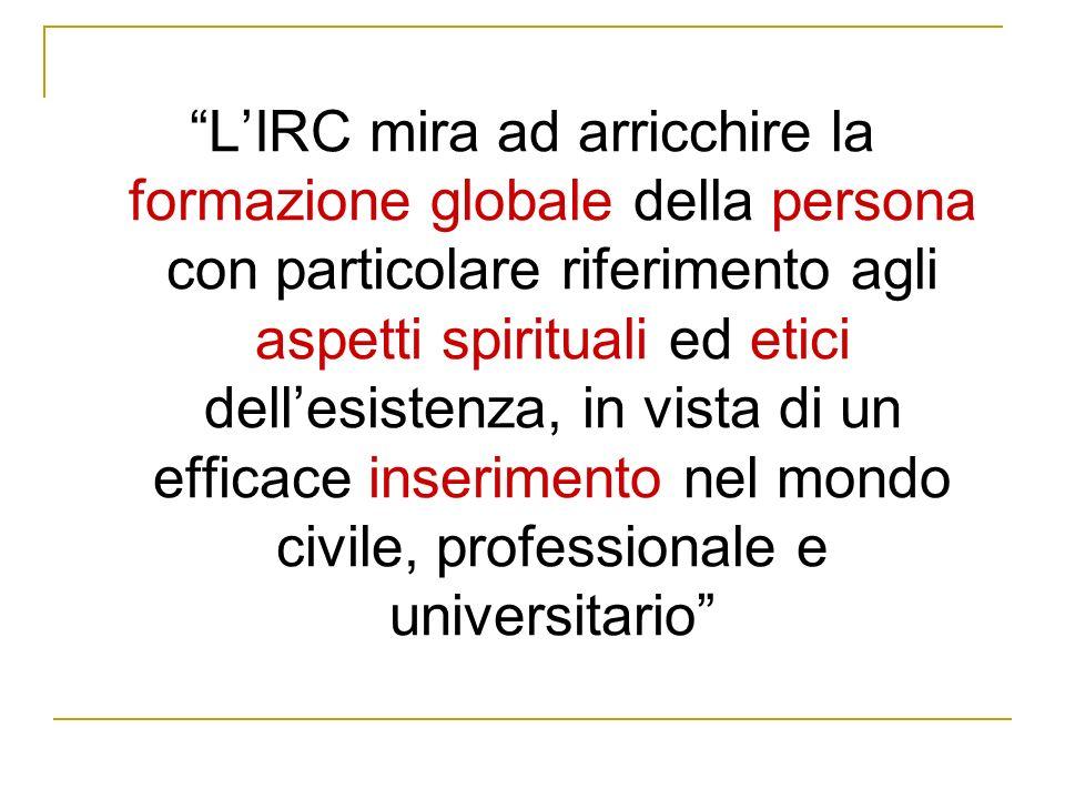 L'IRC mira ad arricchire la formazione globale della persona con particolare riferimento agli aspetti spirituali ed etici dell'esistenza, in vista di un efficace inserimento nel mondo civile, professionale e universitario