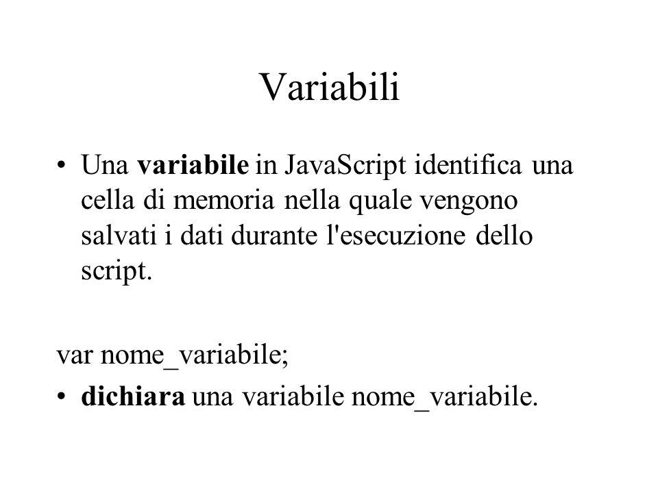 Variabili Una variabile in JavaScript identifica una cella di memoria nella quale vengono salvati i dati durante l esecuzione dello script.