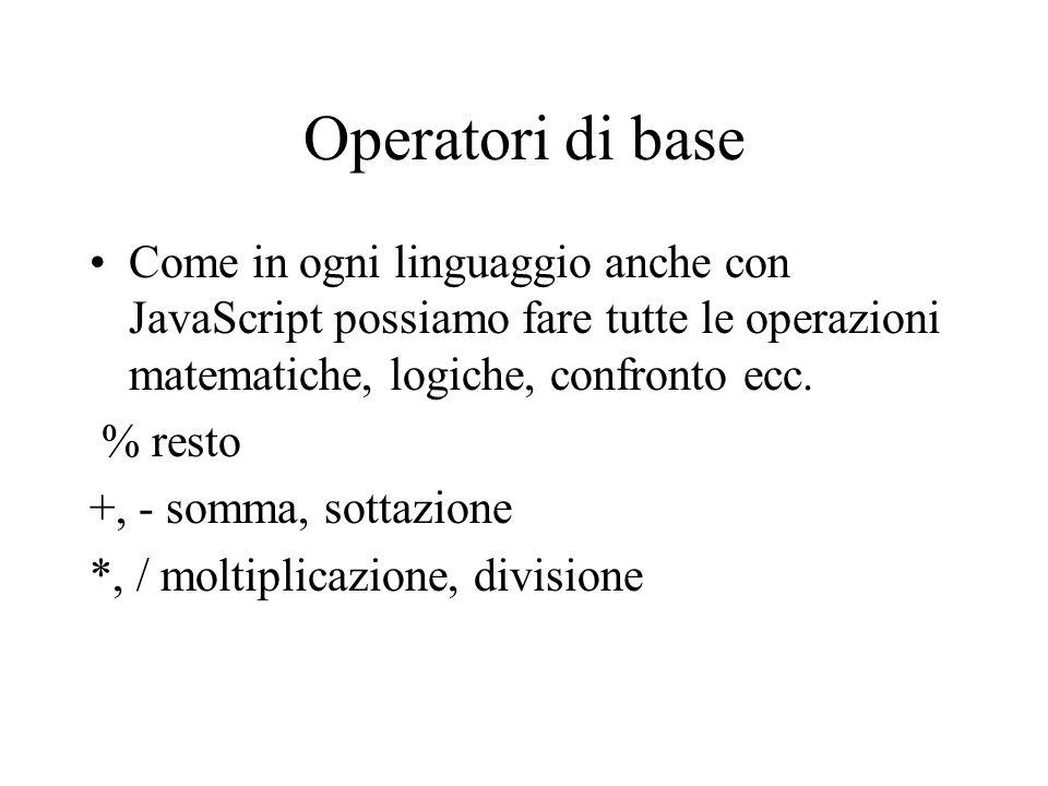 Operatori di base Come in ogni linguaggio anche con JavaScript possiamo fare tutte le operazioni matematiche, logiche, confronto ecc.