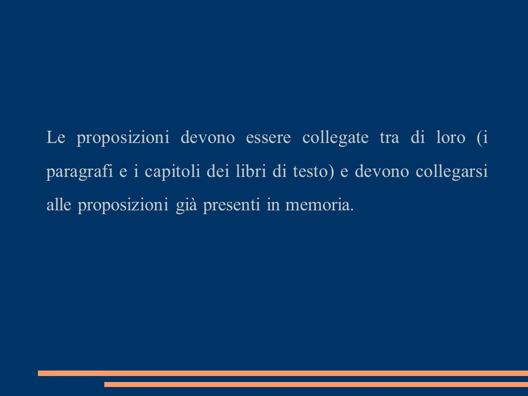 Le proposizioni devono essere collegate tra di loro (i paragrafi e i capitoli dei libri di testo) e devono collegarsi alle proposizioni già presenti in memoria.
