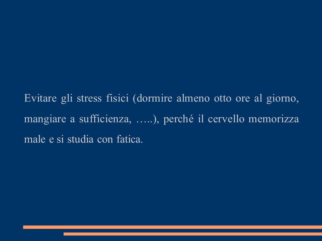 Evitare gli stress fisici (dormire almeno otto ore al giorno, mangiare a sufficienza, …..), perché il cervello memorizza male e si studia con fatica.