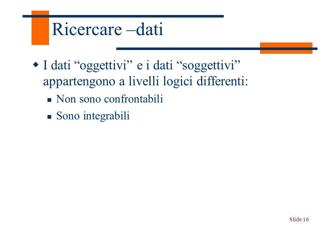 Ricercare –dati I dati oggettivi e i dati soggettivi appartengono a livelli logici differenti: Non sono confrontabili.