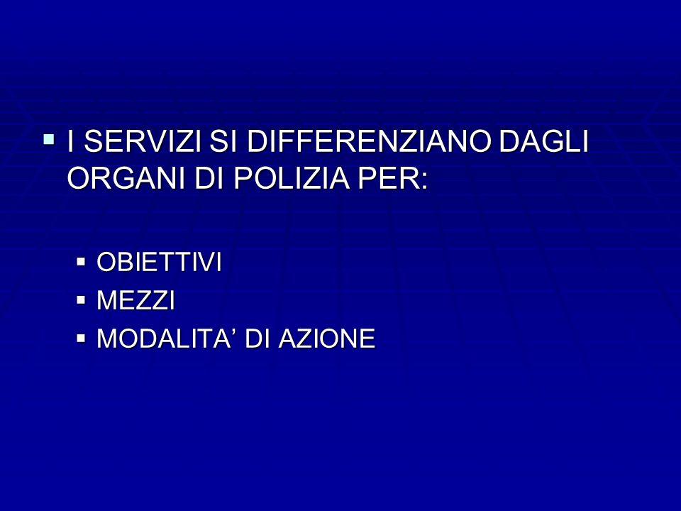 I SERVIZI SI DIFFERENZIANO DAGLI ORGANI DI POLIZIA PER: