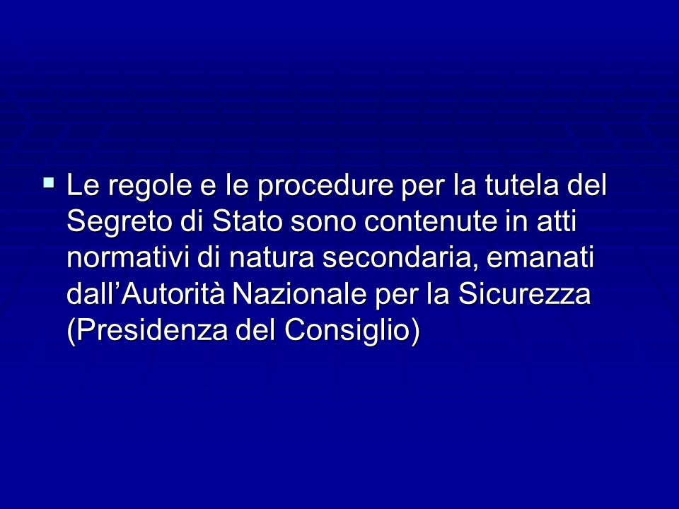 Le regole e le procedure per la tutela del Segreto di Stato sono contenute in atti normativi di natura secondaria, emanati dall'Autorità Nazionale per la Sicurezza (Presidenza del Consiglio)