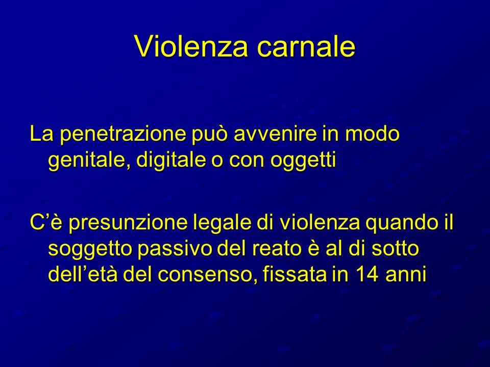 Violenza carnale La penetrazione può avvenire in modo genitale, digitale o con oggetti.