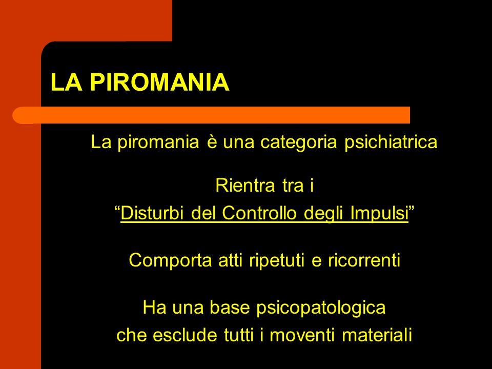LA PIROMANIA La piromania è una categoria psichiatrica Rientra tra i