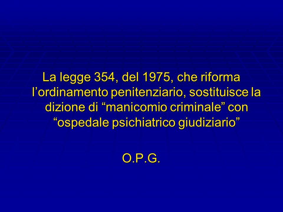 La legge 354, del 1975, che riforma l'ordinamento penitenziario, sostituisce la dizione di manicomio criminale con ospedale psichiatrico giudiziario
