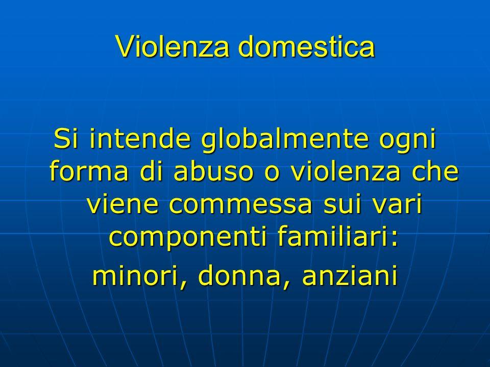 Violenza domestica Si intende globalmente ogni forma di abuso o violenza che viene commessa sui vari componenti familiari:
