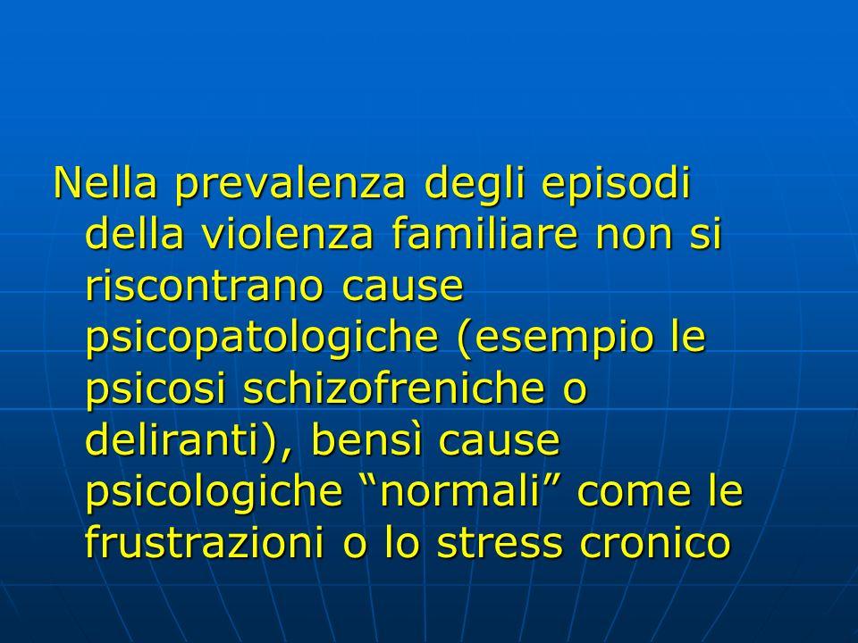 Nella prevalenza degli episodi della violenza familiare non si riscontrano cause psicopatologiche (esempio le psicosi schizofreniche o deliranti), bensì cause psicologiche normali come le frustrazioni o lo stress cronico