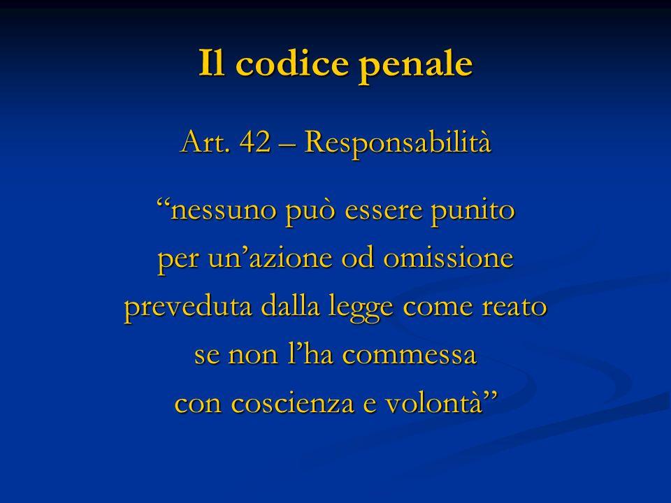 Il codice penale Art. 42 – Responsabilità nessuno può essere punito