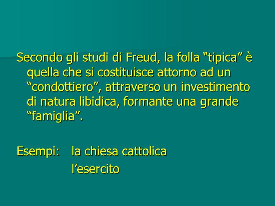 Secondo gli studi di Freud, la folla tipica è quella che si costituisce attorno ad un condottiero , attraverso un investimento di natura libidica, formante una grande famiglia .