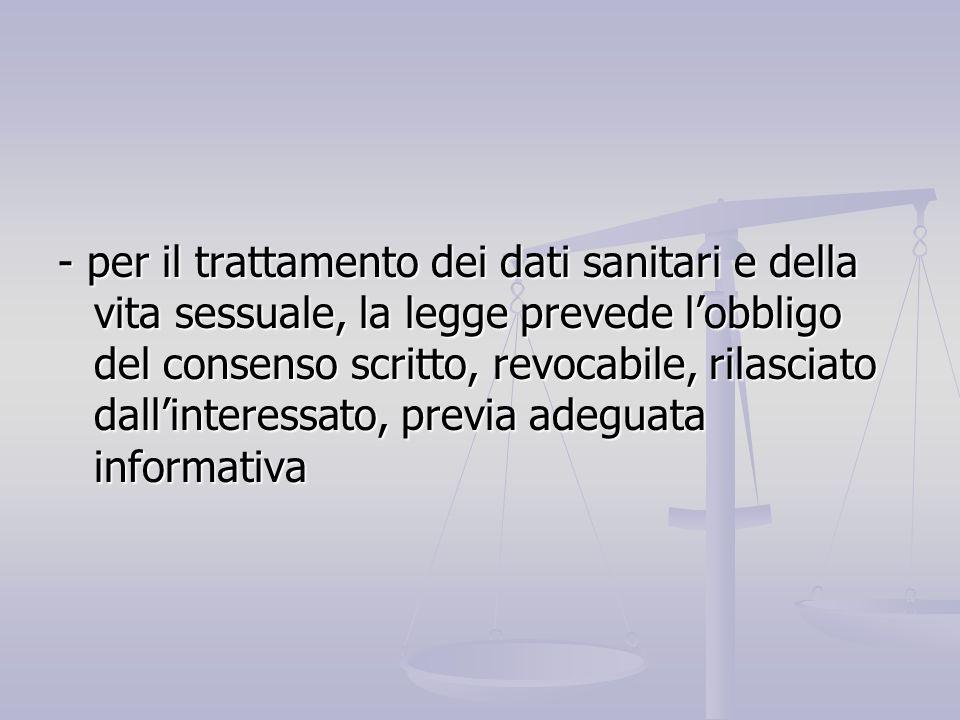 - per il trattamento dei dati sanitari e della vita sessuale, la legge prevede l'obbligo del consenso scritto, revocabile, rilasciato dall'interessato, previa adeguata informativa