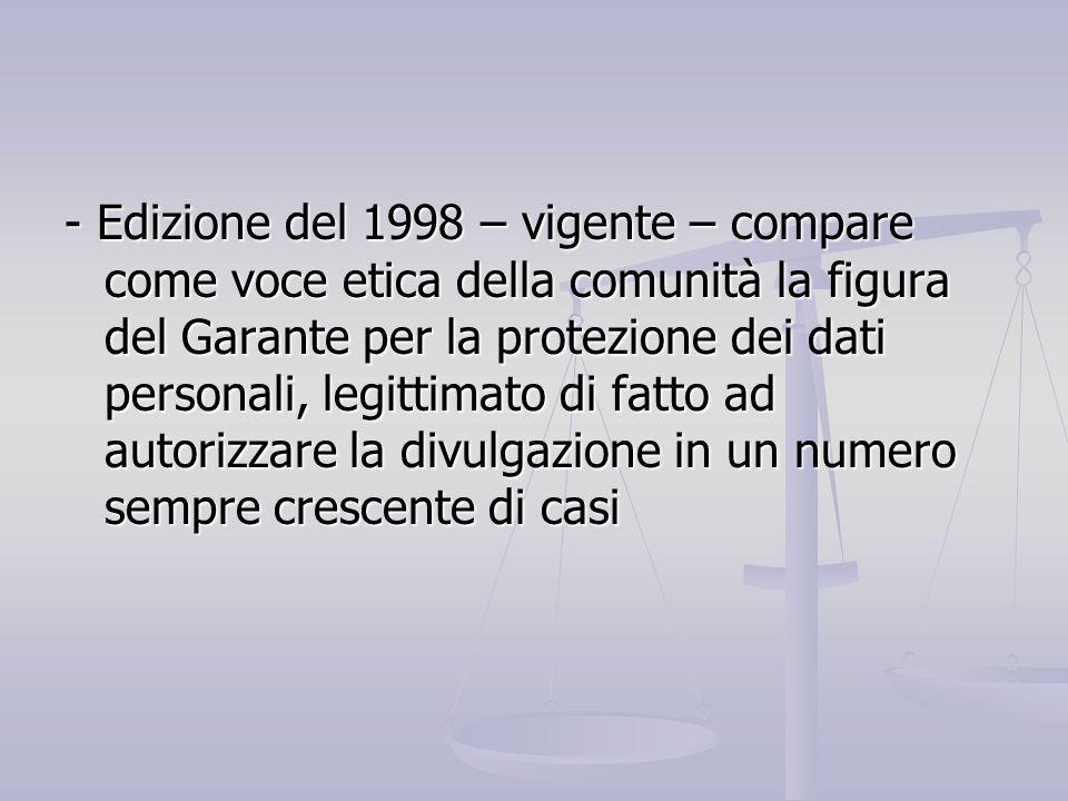 - Edizione del 1998 – vigente – compare come voce etica della comunità la figura del Garante per la protezione dei dati personali, legittimato di fatto ad autorizzare la divulgazione in un numero sempre crescente di casi