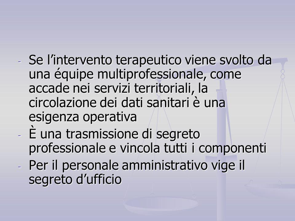 Se l'intervento terapeutico viene svolto da una équipe multiprofessionale, come accade nei servizi territoriali, la circolazione dei dati sanitari è una esigenza operativa