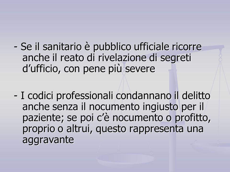 - Se il sanitario è pubblico ufficiale ricorre anche il reato di rivelazione di segreti d'ufficio, con pene più severe