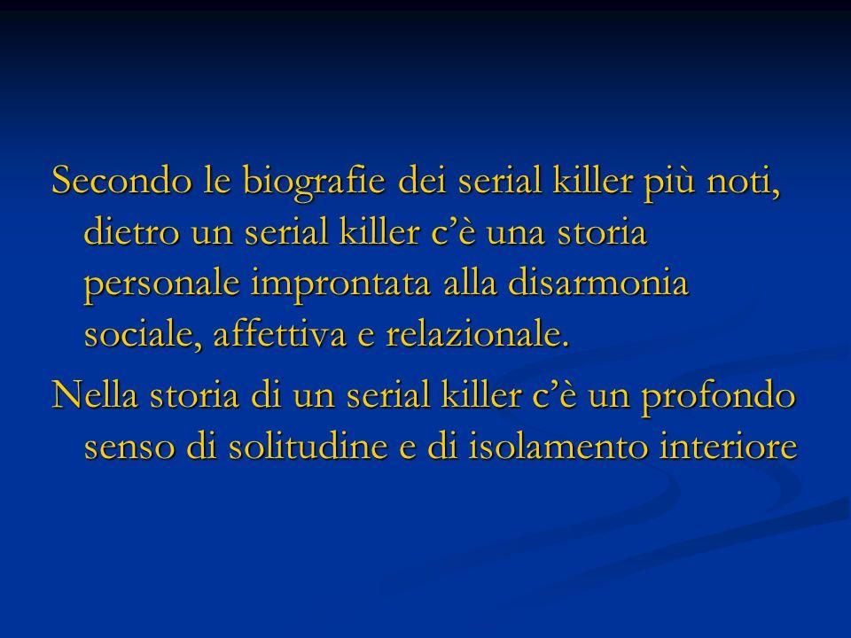 Secondo le biografie dei serial killer più noti, dietro un serial killer c'è una storia personale improntata alla disarmonia sociale, affettiva e relazionale.