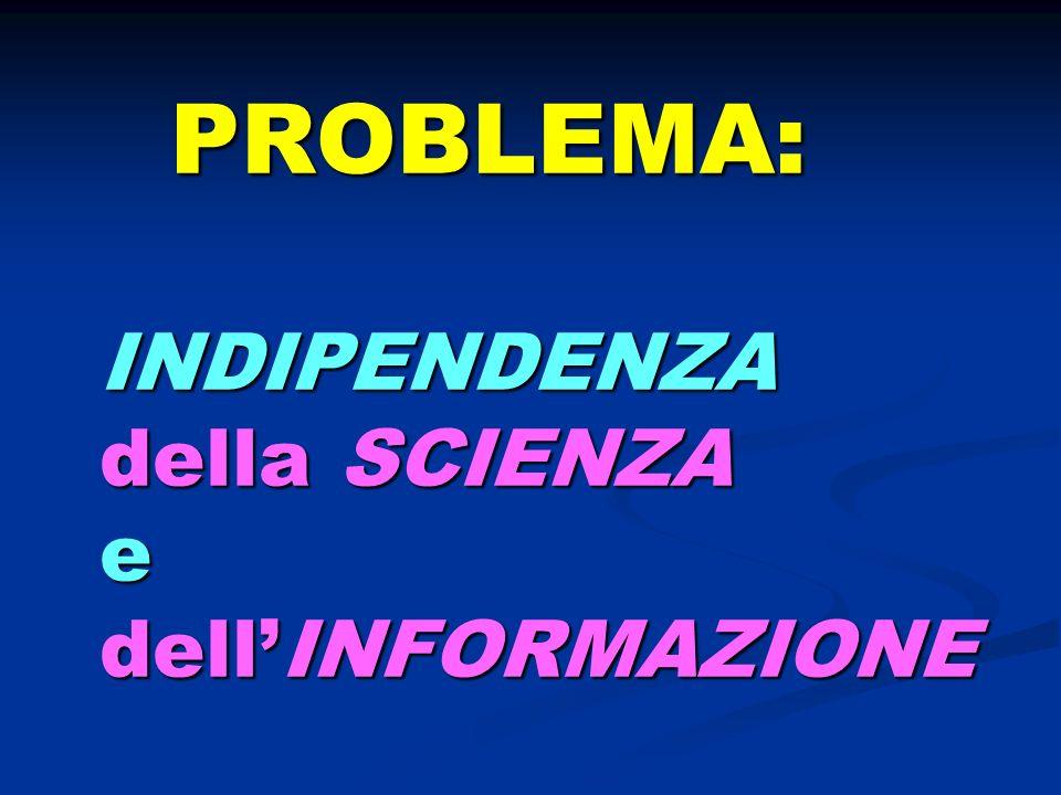 PROBLEMA: INDIPENDENZA della SCIENZA e dell'INFORMAZIONE
