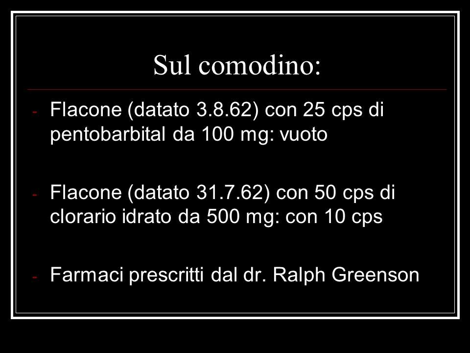 Sul comodino: Flacone (datato 3.8.62) con 25 cps di pentobarbital da 100 mg: vuoto.