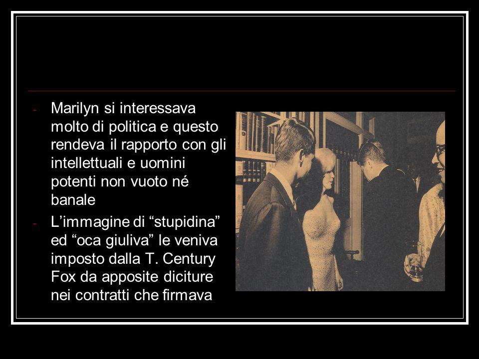 Marilyn si interessava molto di politica e questo rendeva il rapporto con gli intellettuali e uomini potenti non vuoto né banale